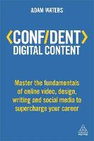 Confident Digital Content Master the Fundamentals of Online Video, Design, Writing and Social Media to Supercharge Your Career by Adam Waters