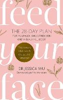 Feed Your Face The 28-day plan for younger, smoother skin and a beautiful body by Jessica Dr. Wu