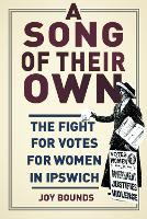 A Song of their Own The fight for votes for women in Ipswich by Joy Bounds