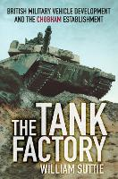 The Tank Factory British Military Vehicle Development and the Chobham Establishment by William Suttie