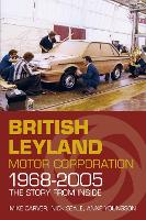 British Leyland Motor Corporation 1968-2005 The Story from Inside by Mike Carver, Nick Seale, Anne Youngson