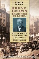 Horse-Drawn Transport in Leeds William Turton, Corn Merchant and Tramway Entrepreneur by Andrew Turton