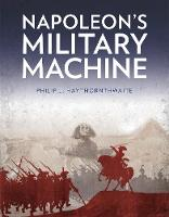 Napoleon's Military Machine by Philip J. Haythornthwaite