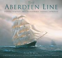 The Aberdeen Line George Thompson Jnr's Incomparable Shipping Enterprise by Peter King