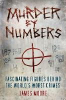 Murder by Numbers Fascinating Figures behind the World's Worst Crimes by James Moore