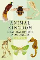 Animal Kingdom A Natural History in 100 Objects by Jack Ashby