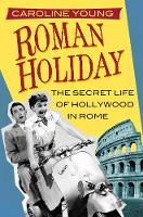 Roman Holiday The Secret Life of Hollywood in Rome by Caroline Young