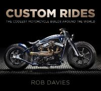 Custom Rides The Coolest Motorcycle Builds Around the World by Robert Davies