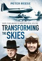 Transforming the Skies Pilots, Planes and Politics in British Aviation 1919-1940 by Peter Reese