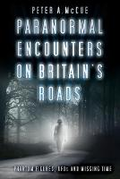 Paranormal Encounters on Britain's Roads Phantom Figures, UFOs and Missing Time by Peter A. McCue