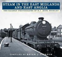 Steam in the East Midlands and East Anglia The Railway Photographs of R.J. (Ron) Buckley by Brian J. Dickson, R.J. (Ron) Buckley
