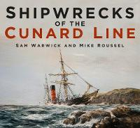Shipwrecks of the Cunard Line by Sam Warwick, Mike Roussel