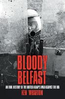 Bloody Belfast An Oral History of the British Army's War Against The IRA by Ken Wharton