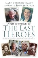 The Last Heroes Voices of British and Commonwealth Veterans by Gary Bridson-Daley