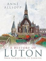 A History of Luton From Conquerors to Carnival by Anne Allsopp