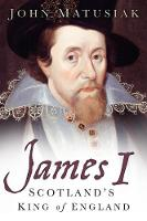 James I Scotland's King of England by John Matusiak
