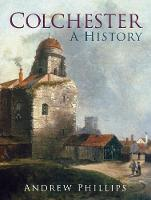 Colchester A History by Andrew Phillips