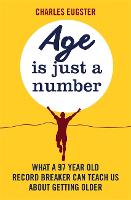 Age is Just a Number What a 97 year old record breaker can teach us about growing older by Charles Eugster