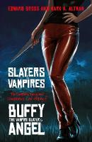 Slayers and Vampires The Complete Uncensored, Unauthorized, Oral History of Buffy the Vampire Slayer & Angel by Edward Gross, Mark A. Altman
