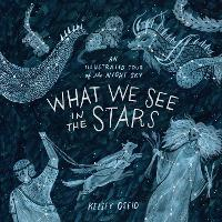 What We See in the Stars An Illustrated Tour of the Night Sky by Kelsey Oseid