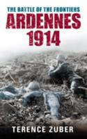 The Battle of the Frontiers Ardennes 1914 by Terence Zuber
