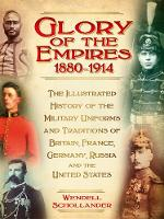 The Glory of the Empires 1880-1914 The Illustrated History of the Uniforms and Traditions of Britain, France, Germany, Russia and the United States by Wendell Schollander
