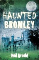 Haunted Bromley by Neil Arnold