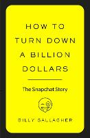 How to Turn Down a Billion Dollars The Snapchat Story by Billy Gallagher