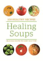 100 Healthy Recipes: Healing Soups Delicious recipes for body and mind by