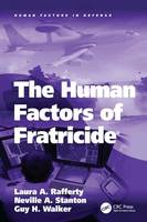 The Human Factors of Fratricide by Guy H. Walker, Professor Neville A. Stanton, Dr. Laura A. Rafferty