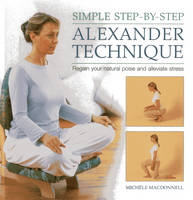 Simple Step-by-step Alexander Technique Regain Your Natural Poise and Alleviate Stress by Michele MacDonnell