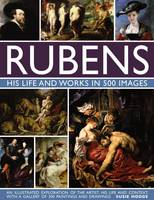 Rubens: His Life and Works in 500 Images An Illustrated Exploration of the Artist, His Life and Context, with a Gallery of 300 Paintings and Drawings by Susie Hodge