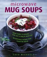 Microwave Mug Soups Home-Made in Minutes ... with Just a Mug to Wash Up! 50 Delicious Recipes from Round the World by Theo Michaels