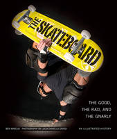 The Skateboard The Good, the Rad, and the Gnarly: an Illustrated History by Ben Marcus, Lucia Daniella Griggi