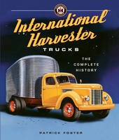 International Harvester Trucks The Complete History by Patrick Foster