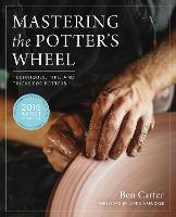 Mastering the Potter's Wheel Techniques, Tips, and Tricks for Potters by Ben Carter