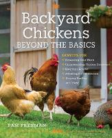 Backyard Chickens Beyond the Basics Lessons for Expanding Your Flock, Understanding Chicken Behavior, Keeping a Rooster, Adjusting for the Seasons, Staying Healthy, and More! by Pam Freeman