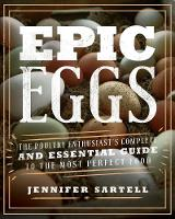Epic Eggs The Poultry Enthusiast's Complete and Essential Guide to the Most Perfect Food by Jennifer Sartell
