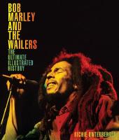 Bob Marley and the Wailers The Ultimate Illustrated History by Richie Unterberger