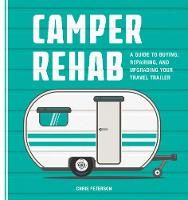 Camper Rehab A Guide to Buying, Repairing, and Upgrading Your Travel Trailer by Chris Peterson