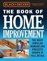 Black & Decker The Book of Home Improvement The Most Popular Remodeling Projects Shown in Full Detail by Editors of Cool Springs Press