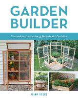 Garden Builder Complete Plans for Creative Outdoor Projects You Can Build by Joann Moser