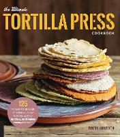 The Ultimate Tortilla Press Cookbook 125 Recipes for All Kinds of Make-Your-Own Tortillas--and for Burritos, Enchiladas, Tacos, and More by Dotty Griffith