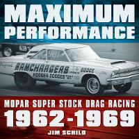 Maximum Performance Mopar Super Stock Drag Racing 1962 - 1969 by Jim Schild