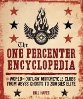 The One Percenter Encyclopedia The World of Outlaw Motorcycle Clubs from Abyss Ghosts to Zombies Elite by Bill Hayes