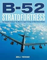 B-52 Stratofortress The Complete History of the World's Longest Serving and Best Known Bomber by Bill Yenne
