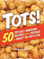 Tots! 50 Tot-ally Awesome Recipes from Totchos to Sweet Po-tot-o Pie by Dan Whalen