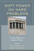 Soft Power on Hard Problems Strategic Influence in Irregular Warfare by Ajit Maan