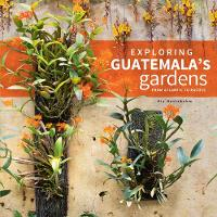 Exploring Guatemala's Gardens from Atlantic to Pacific by Kix Nottebohm