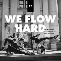 We Flow Hard The Y7 Guide to Crafting Your Yoga Practice by Sarah Levey, Mason Levey